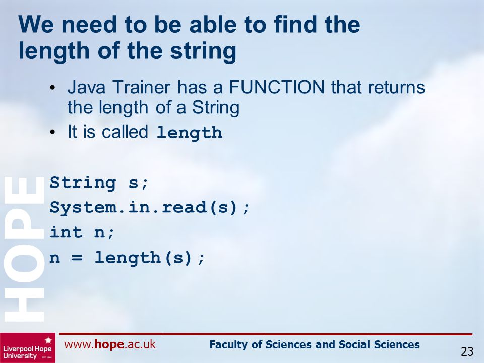 www.hope.ac.uk Faculty of Sciences and Social Sciences HOPE We need to be able to find the length of the string Java Trainer has a FUNCTION that returns the length of a String It is called length String s; System.in.read(s); int n; n = length(s); 23