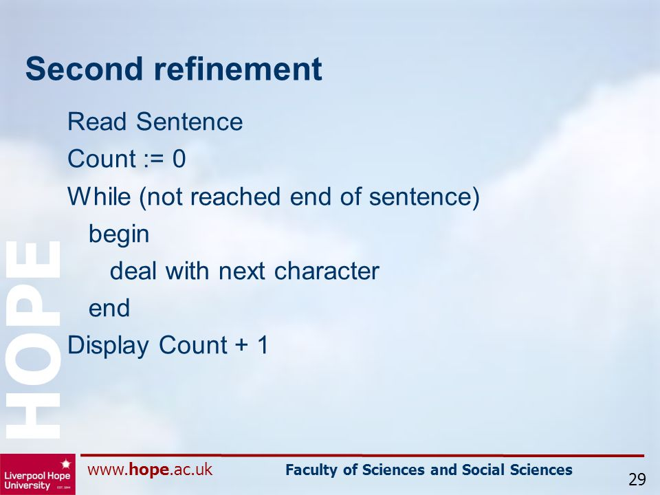 www.hope.ac.uk Faculty of Sciences and Social Sciences HOPE Second refinement Read Sentence Count := 0 While (not reached end of sentence) begin deal with next character end Display Count + 1 29