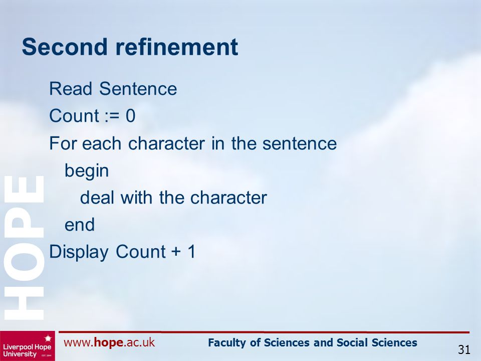 www.hope.ac.uk Faculty of Sciences and Social Sciences HOPE Second refinement Read Sentence Count := 0 For each character in the sentence begin deal with the character end Display Count + 1 31