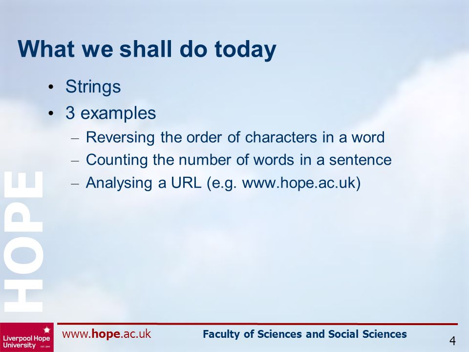 www.hope.ac.uk Faculty of Sciences and Social Sciences HOPE What we shall do today Strings 3 examples – Reversing the order of characters in a word – Counting the number of words in a sentence – Analysing a URL (e.g.