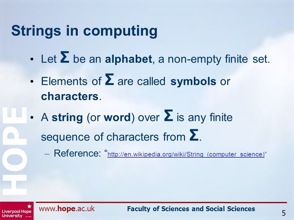 www.hope.ac.uk Faculty of Sciences and Social Sciences HOPE Strings in computing Let Σ be an alphabet, a non-empty finite set.