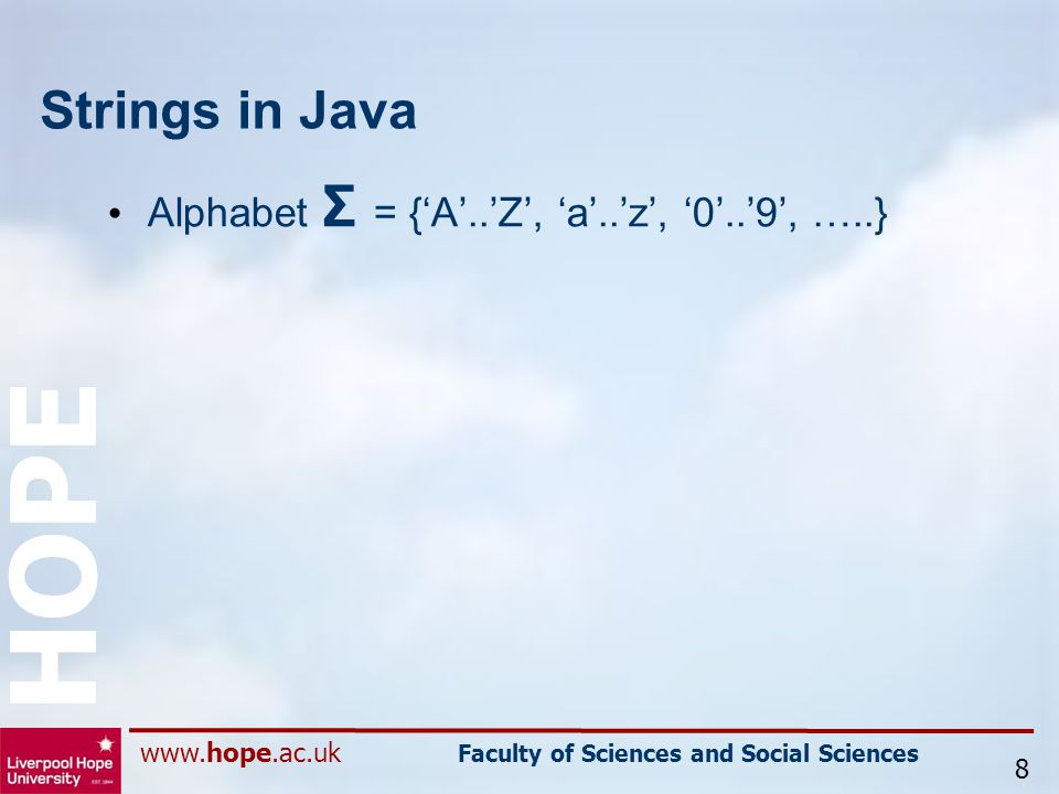 www.hope.ac.uk Faculty of Sciences and Social Sciences HOPE Strings in Java Alphabet Σ = {'A'..'Z', 'a'..'z', '0'..'9', …..} 8