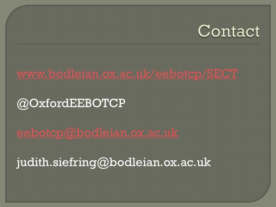 www.bodleian.ox.ac.uk/eebotcp/SECT @OxfordEEBOTCP eebotcp@bodleian.ox.ac.uk judith.siefring@bodleian.ox.ac.uk