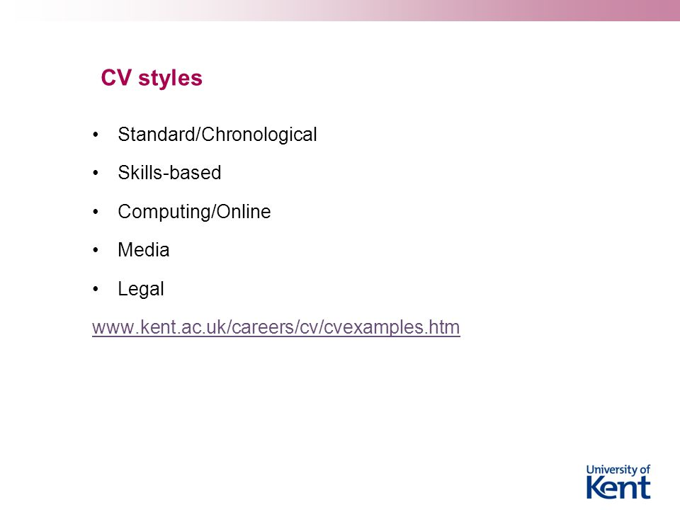 CV styles Standard/Chronological Skills-based Computing/Online Media Legal www.kent.ac.uk/careers/cv/cvexamples.htm