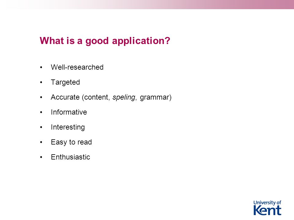 What is a good application? Well-researched Targeted Accurate (content, speling, grammar) Informative Interesting Easy to read Enthusiastic