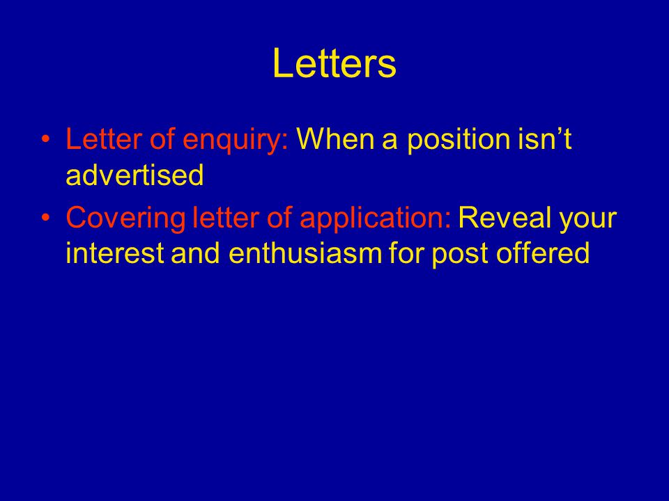 Letters Letter of enquiry: When a position isn't advertised Covering letter of application: Reveal your interest and enthusiasm for post offered