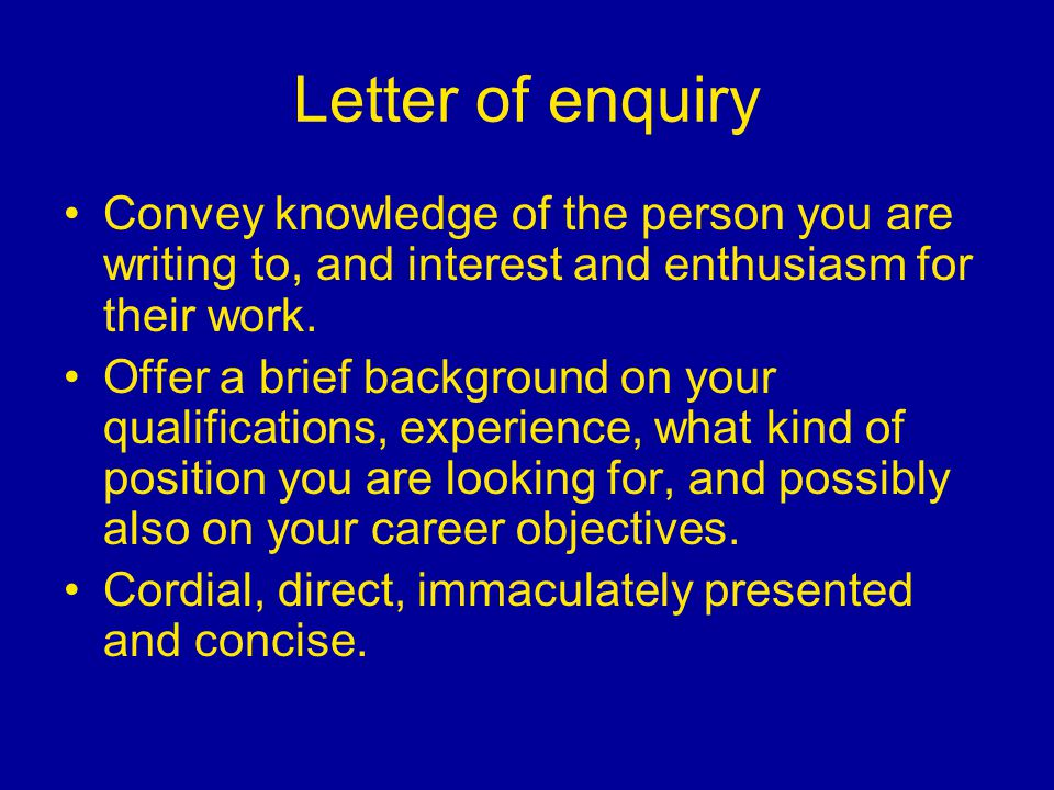 Letter of enquiry Convey knowledge of the person you are writing to, and interest and enthusiasm for their work. Offer a brief background on your qual