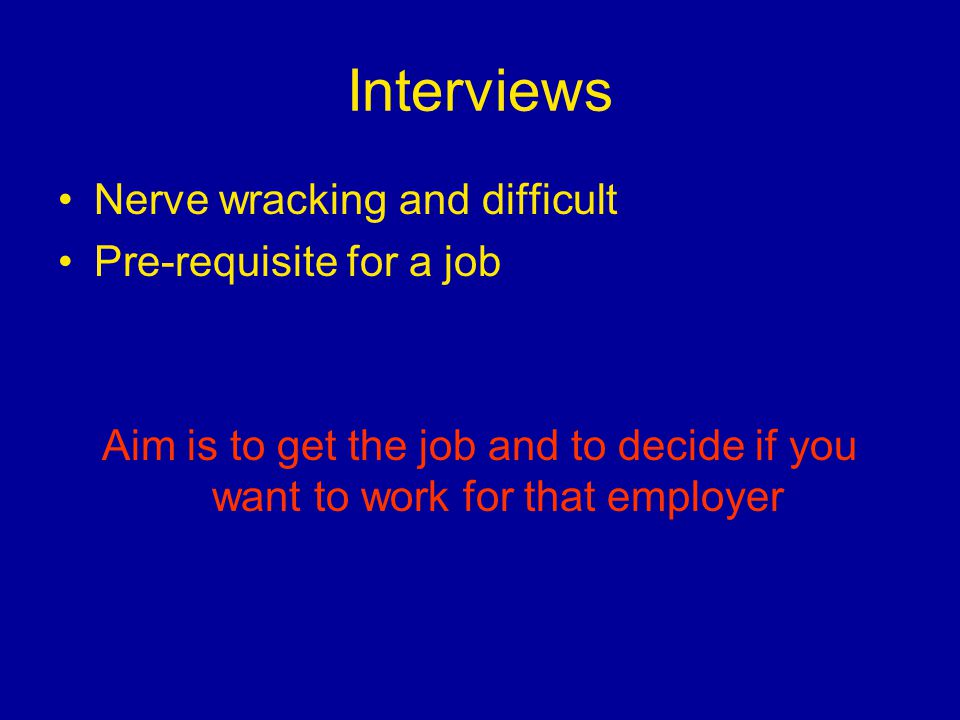 Interviews Nerve wracking and difficult Pre-requisite for a job Aim is to get the job and to decide if you want to work for that employer