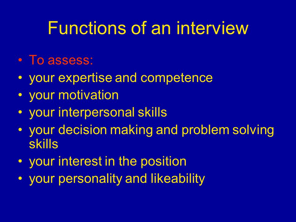 Functions of an interview To assess: your expertise and competence your motivation your interpersonal skills your decision making and problem solving skills your interest in the position your personality and likeability
