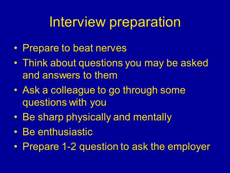 Interview preparation Prepare to beat nerves Think about questions you may be asked and answers to them Ask a colleague to go through some questions with you Be sharp physically and mentally Be enthusiastic Prepare 1-2 question to ask the employer