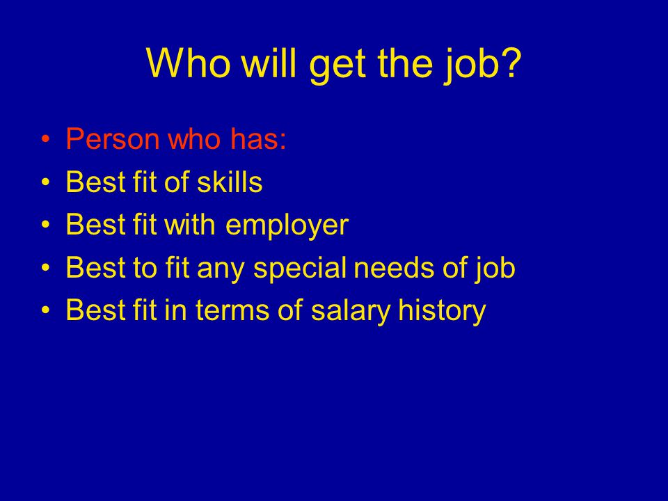 Who will get the job? Person who has: Best fit of skills Best fit with employer Best to fit any special needs of job Best fit in terms of salary histo