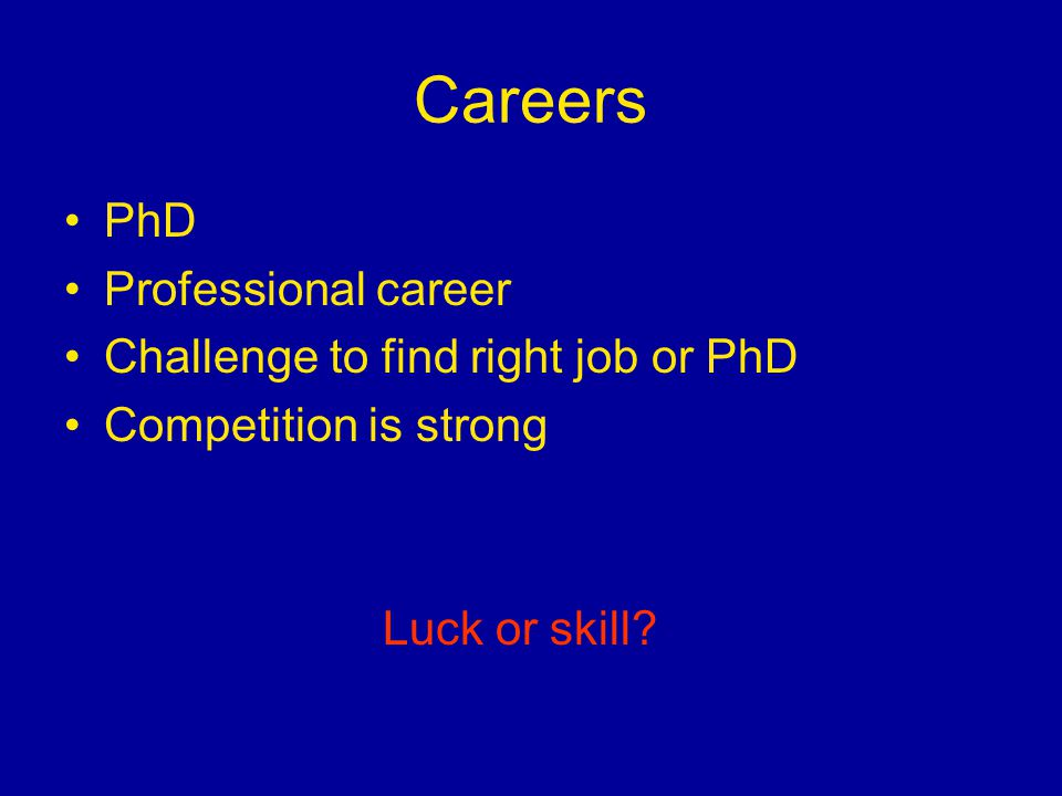 Careers PhD Professional career Challenge to find right job or PhD Competition is strong Luck or skill?