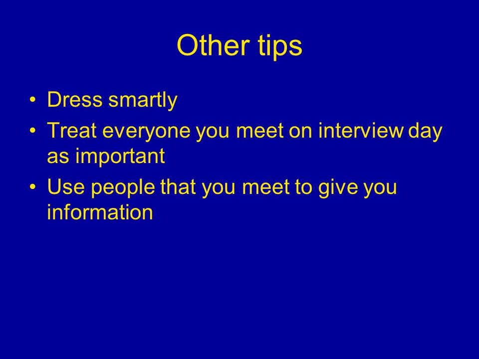Other tips Dress smartly Treat everyone you meet on interview day as important Use people that you meet to give you information