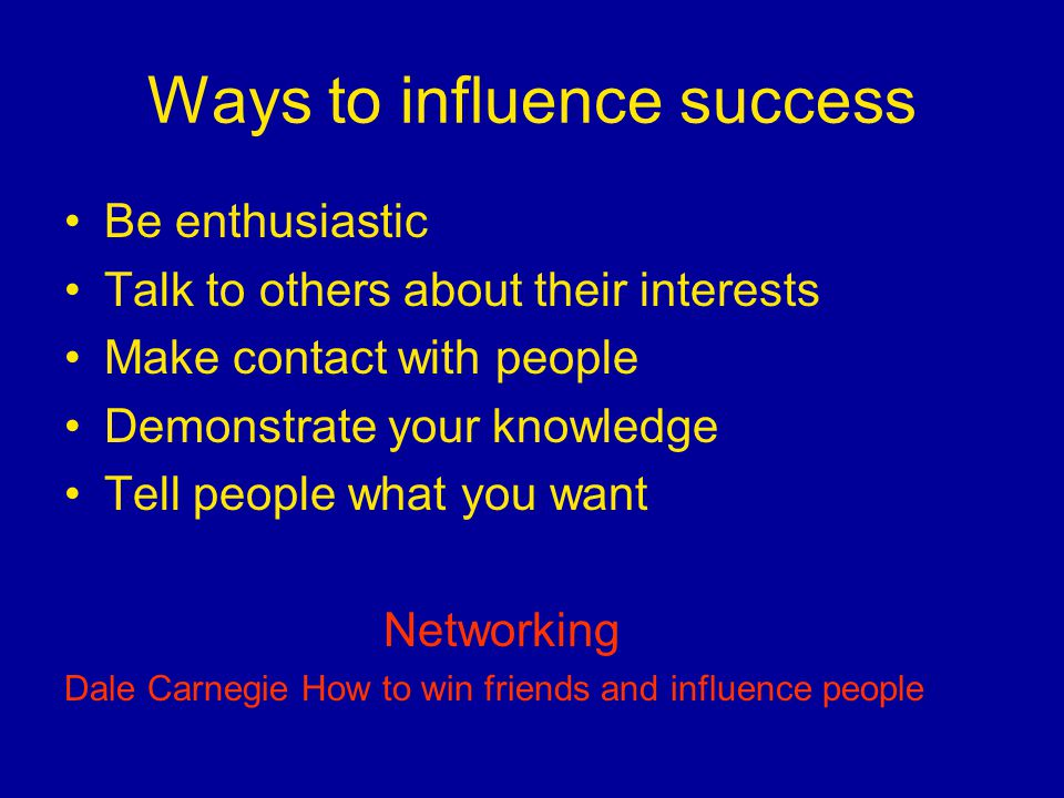 Ways to influence success Be enthusiastic Talk to others about their interests Make contact with people Demonstrate your knowledge Tell people what yo