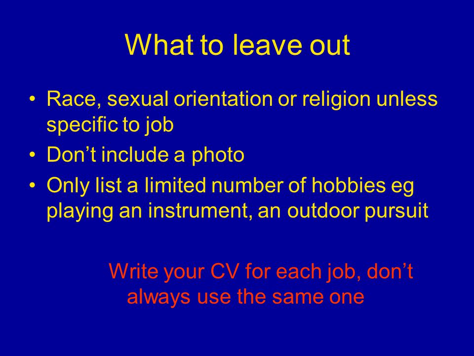 What to leave out Race, sexual orientation or religion unless specific to job Don't include a photo Only list a limited number of hobbies eg playing a