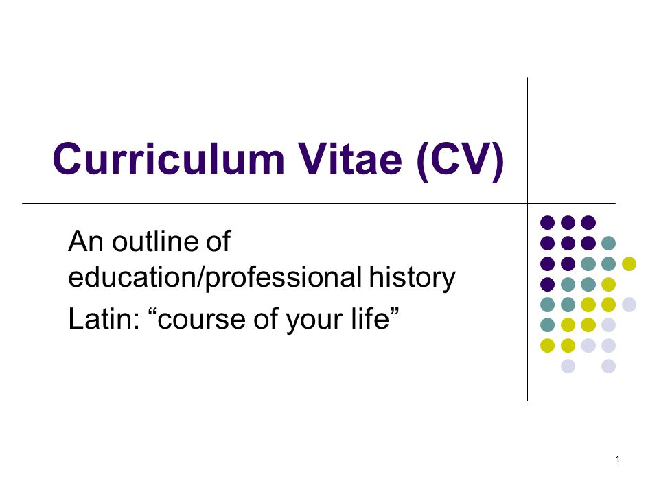 1 Curriculum Vitae (CV) An outline of education/professional history Latin: course of your life