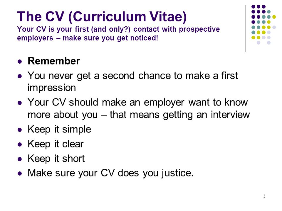 3 The CV (Curriculum Vitae) Your CV is your first (and only?) contact with prospective employers – make sure you get noticed.