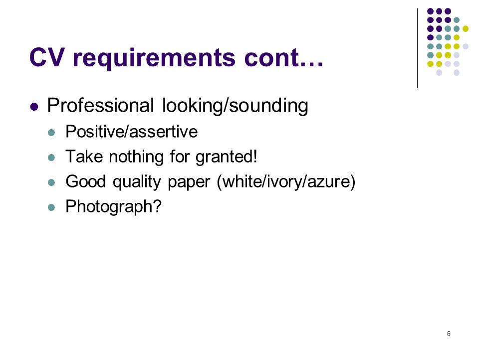 6 CV requirements cont… Professional looking/sounding Positive/assertive Take nothing for granted.