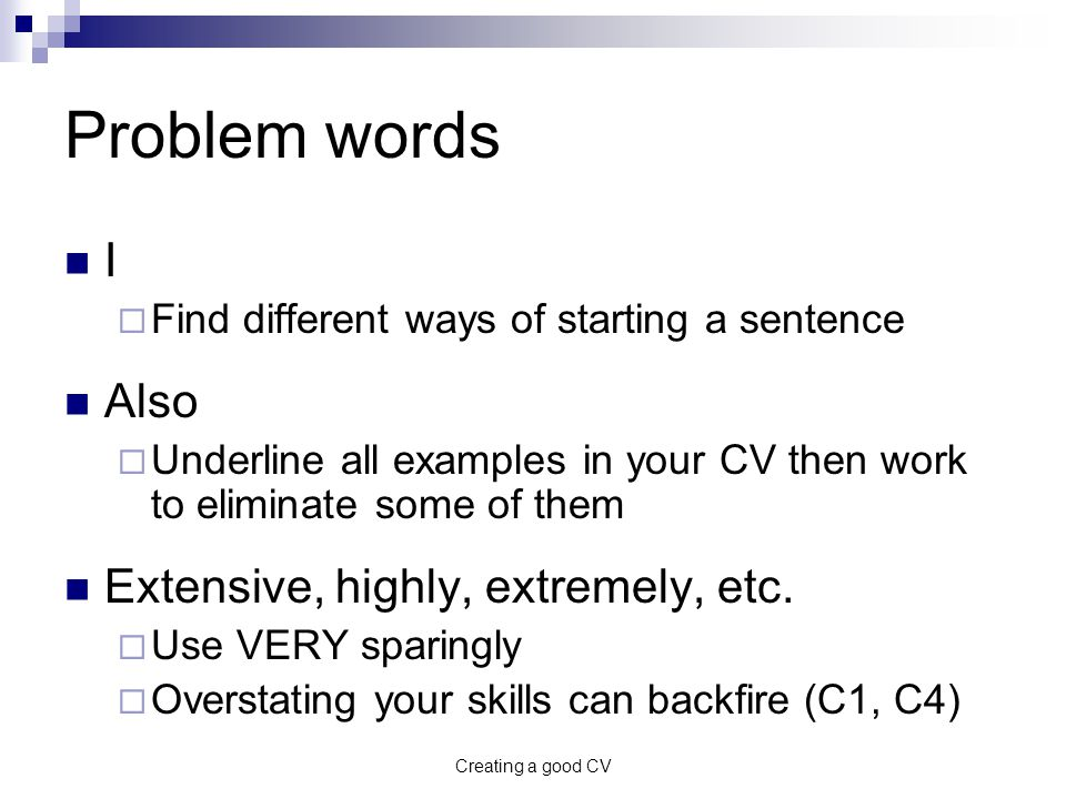 Creating a good CV Problem words I  Find different ways of starting a sentence Also  Underline all examples in your CV then work to eliminate some of them Extensive, highly, extremely, etc.