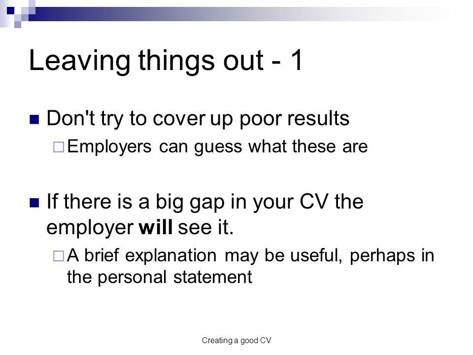 Creating a good CV Leaving things out - 1 Don t try to cover up poor results  Employers can guess what these are If there is a big gap in your CV the employer will see it.