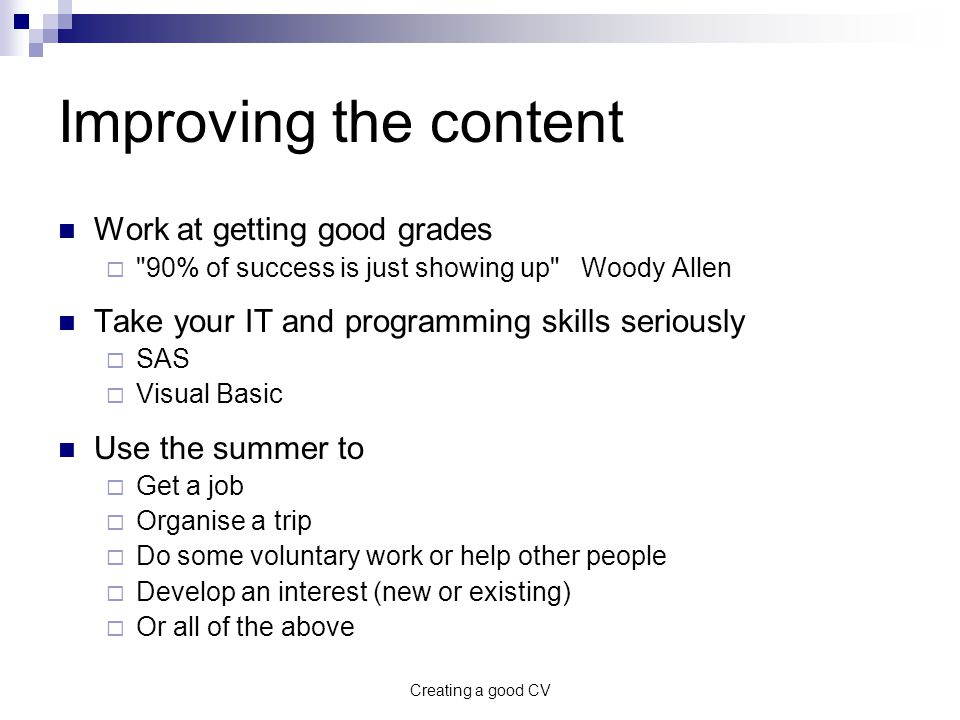 Creating a good CV Improving the content Work at getting good grades  90% of success is just showing up Woody Allen Take your IT and programming skills seriously  SAS  Visual Basic Use the summer to  Get a job  Organise a trip  Do some voluntary work or help other people  Develop an interest (new or existing)  Or all of the above