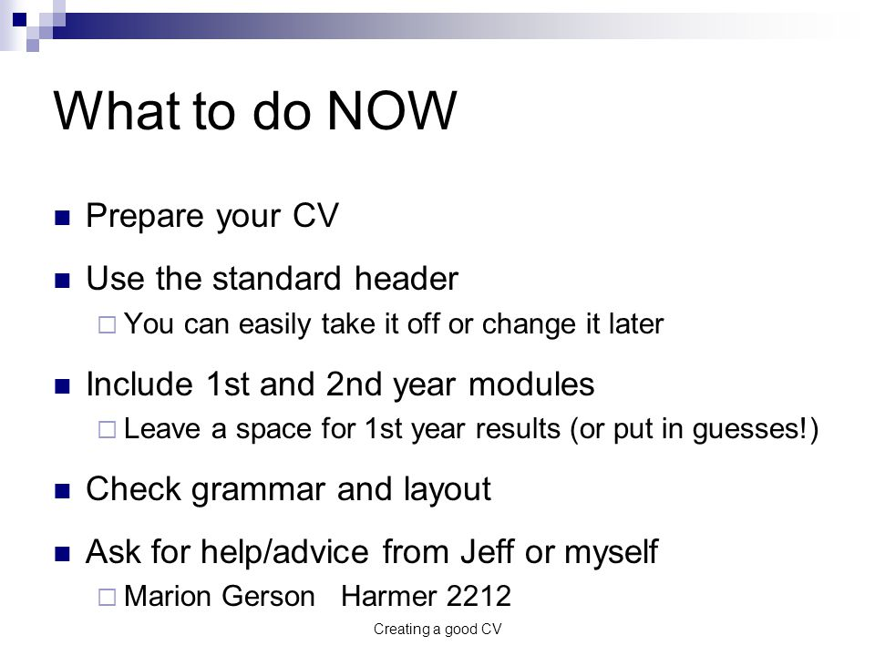 Creating a good CV What to do NOW Prepare your CV Use the standard header  You can easily take it off or change it later Include 1st and 2nd year modules  Leave a space for 1st year results (or put in guesses!) Check grammar and layout Ask for help/advice from Jeff or myself  Marion Gerson Harmer 2212
