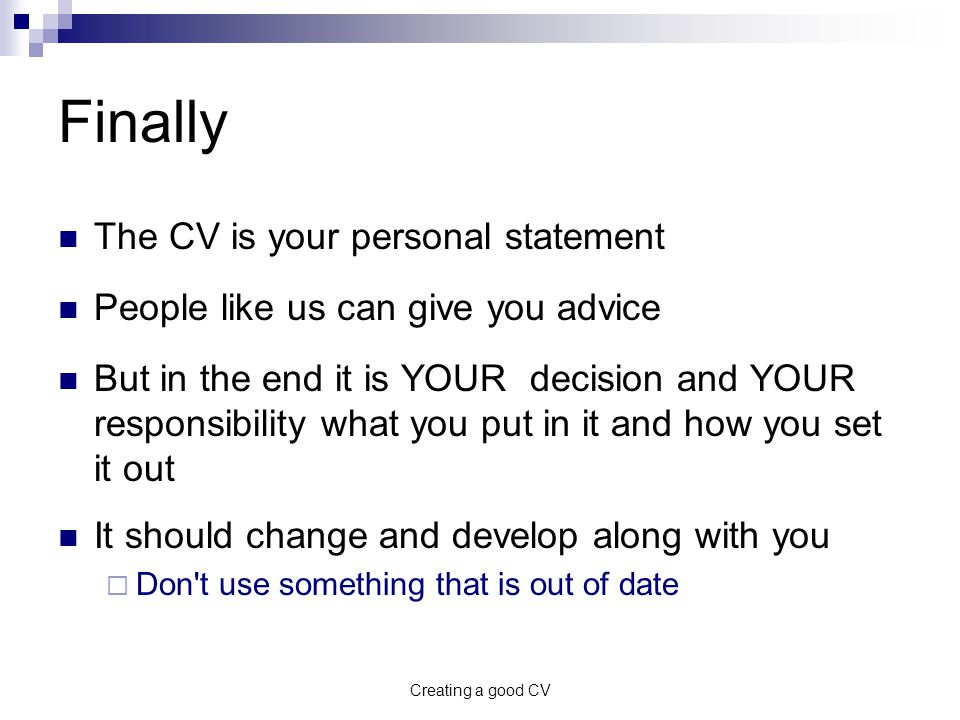 Creating a good CV Finally The CV is your personal statement People like us can give you advice But in the end it is YOUR decision and YOUR responsibility what you put in it and how you set it out It should change and develop along with you  Don t use something that is out of date