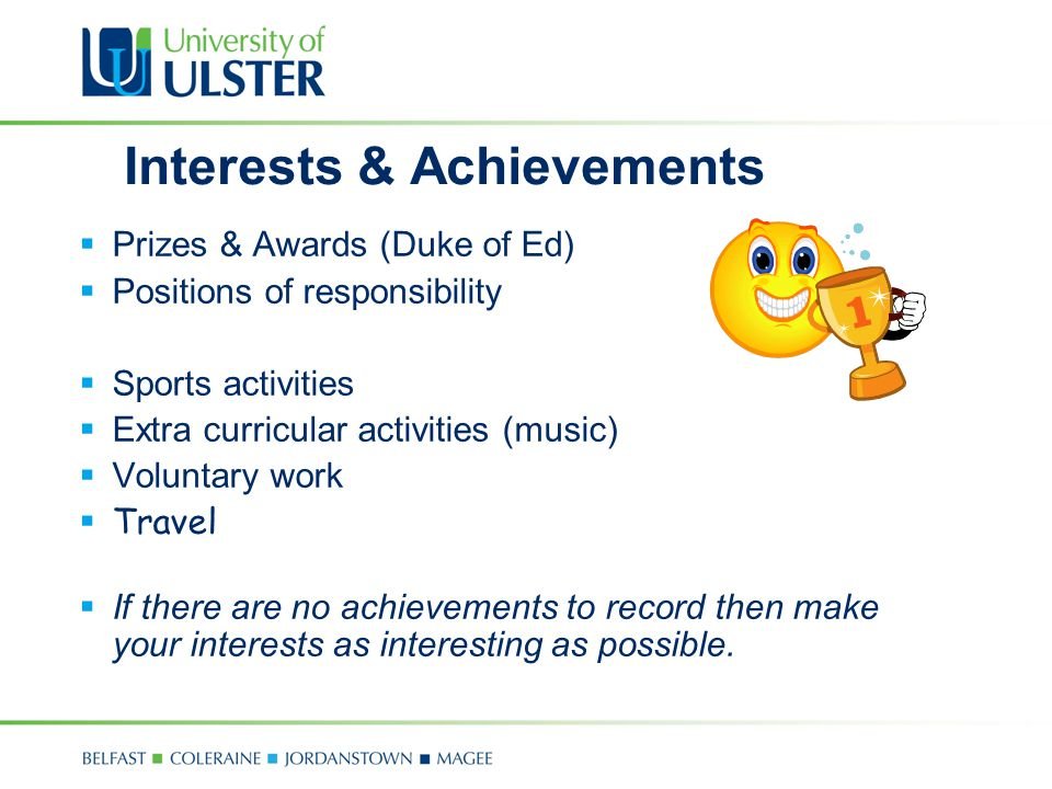 Interests & Achievements  Prizes & Awards (Duke of Ed)  Positions of responsibility  Sports activities  Extra curricular activities (music)  Voluntary work  Travel  If there are no achievements to record then make your interests as interesting as possible.