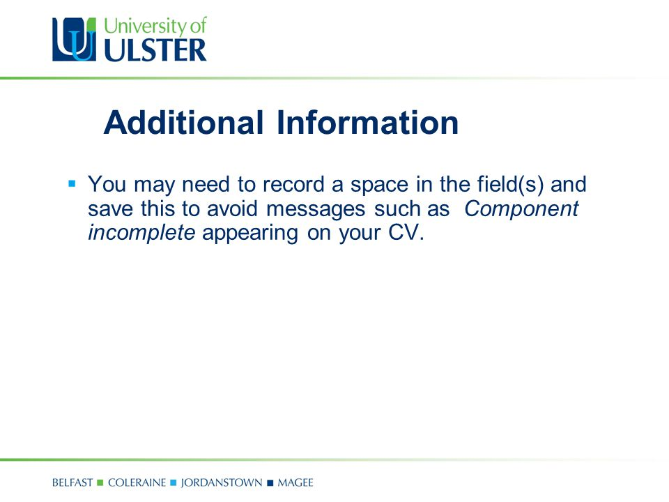 Additional Information  You may need to record a space in the field(s) and save this to avoid messages such as Component incomplete appearing on your CV.
