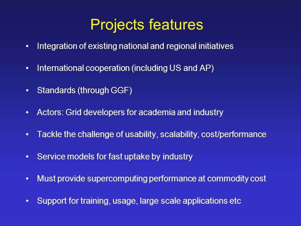 Projects features Integration of existing national and regional initiatives International cooperation (including US and AP) Standards (through GGF) Actors: Grid developers for academia and industry Tackle the challenge of usability, scalability, cost/performance Service models for fast uptake by industry Must provide supercomputing performance at commodity cost Support for training, usage, large scale applications etc