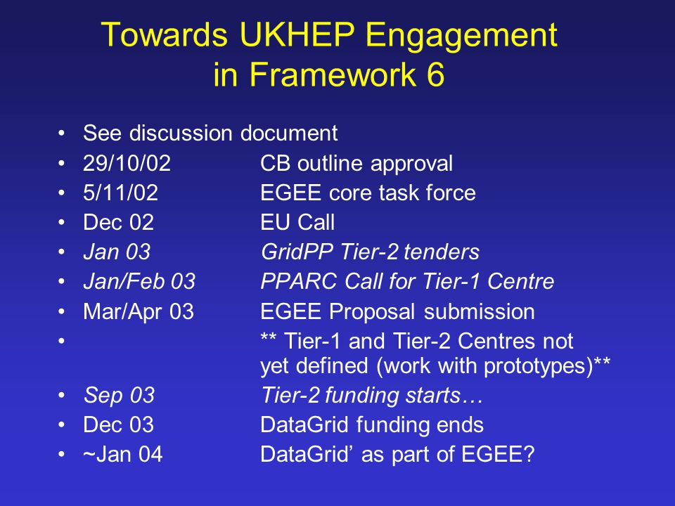 Towards UKHEP Engagement in Framework 6 See discussion document 29/10/02CB outline approval 5/11/02EGEE core task force Dec 02EU Call Jan 03GridPP Tier-2 tenders Jan/Feb 03PPARC Call for Tier-1 Centre Mar/Apr 03EGEE Proposal submission ** Tier-1 and Tier-2 Centres not yet defined (work with prototypes)** Sep 03Tier-2 funding starts… Dec 03DataGrid funding ends ~Jan 04DataGrid' as part of EGEE?