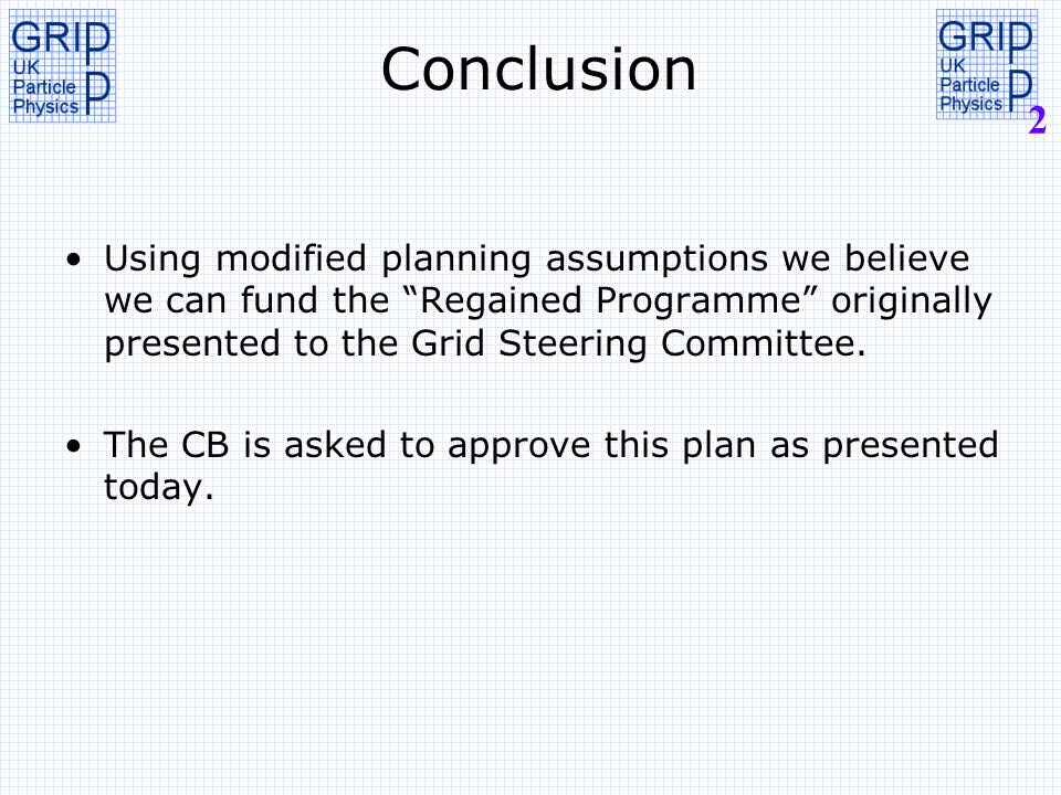 2 Conclusion Using modified planning assumptions we believe we can fund the Regained Programme originally presented to the Grid Steering Committee.