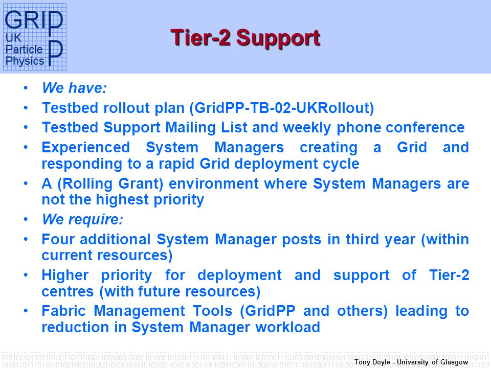 Tony Doyle - University of Glasgow Tier-2 Support We have: Testbed rollout plan (GridPP-TB-02-UKRollout) Testbed Support Mailing List and weekly phone conference Experienced System Managers creating a Grid and responding to a rapid Grid deployment cycle A (Rolling Grant) environment where System Managers are not the highest priority We require: Four additional System Manager posts in third year (within current resources) Higher priority for deployment and support of Tier-2 centres (with future resources) Fabric Management Tools (GridPP and others) leading to reduction in System Manager workload