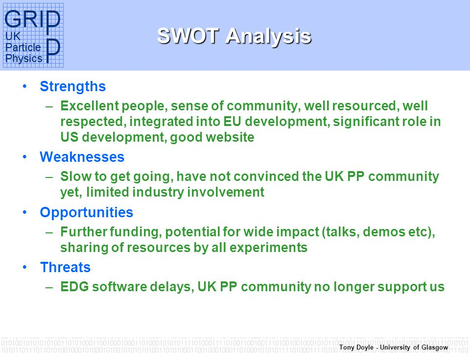 Tony Doyle - University of Glasgow SWOT Analysis Strengths –Excellent people, sense of community, well resourced, well respected, integrated into EU development, significant role in US development, good website Weaknesses –Slow to get going, have not convinced the UK PP community yet, limited industry involvement Opportunities –Further funding, potential for wide impact (talks, demos etc), sharing of resources by all experiments Threats –EDG software delays, UK PP community no longer support us