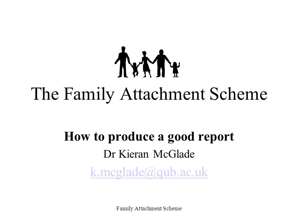 Family Attachment Scheme The Family Attachment Scheme How to produce a good report Dr Kieran McGlade k.mcglade@qub.ac.uk