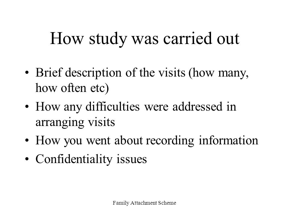 Family Attachment Scheme How study was carried out Brief description of the visits (how many, how often etc) How any difficulties were addressed in arranging visits How you went about recording information Confidentiality issues