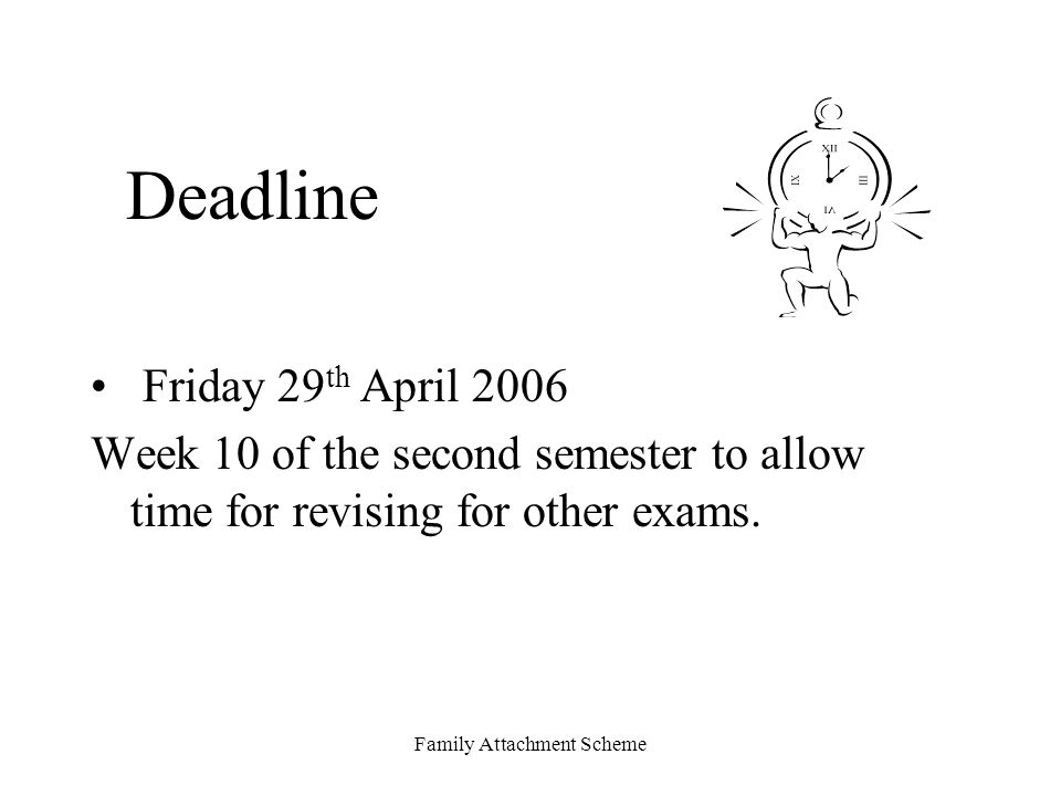 Family Attachment Scheme Deadline Friday 29 th April 2006 Week 10 of the second semester to allow time for revising for other exams.