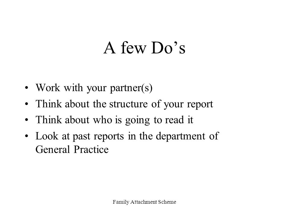 Family Attachment Scheme A few Do's Work with your partner(s) Think about the structure of your report Think about who is going to read it Look at past reports in the department of General Practice
