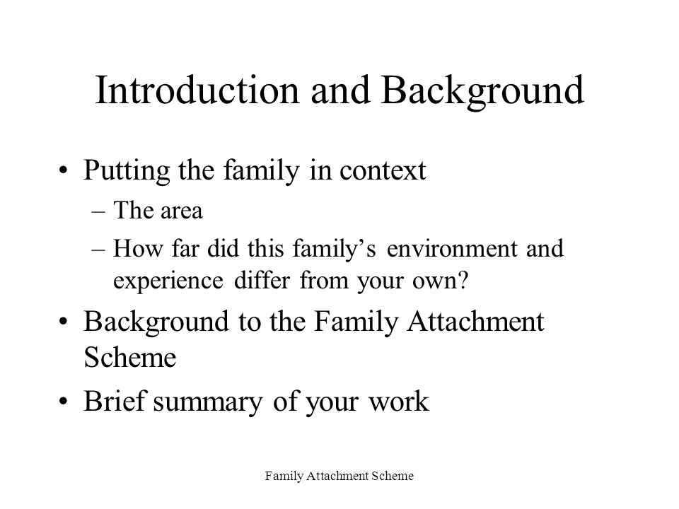 Family Attachment Scheme Introduction and Background Putting the family in context –The area –How far did this family's environment and experience differ from your own.
