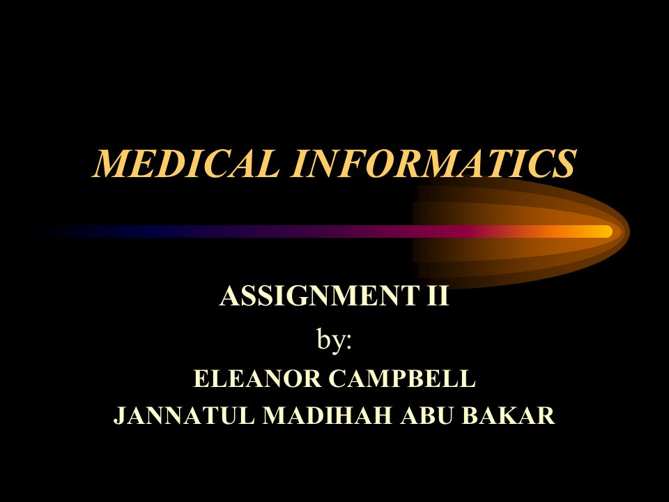 MEDICAL INFORMATICS ASSIGNMENT II by: ELEANOR CAMPBELL JANNATUL MADIHAH ABU BAKAR