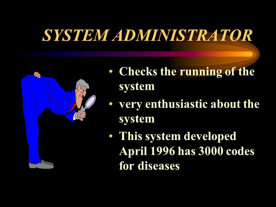 SYSTEM ADMINISTRATOR Checks the running of the system very enthusiastic about the system This system developed April 1996 has 3000 codes for diseases