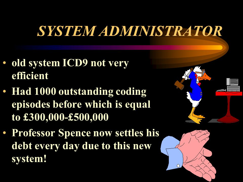 SYSTEM ADMINISTRATOR old system ICD9 not very efficient Had 1000 outstanding coding episodes before which is equal to £300,000-£500,000 Professor Spence now settles his debt every day due to this new system!