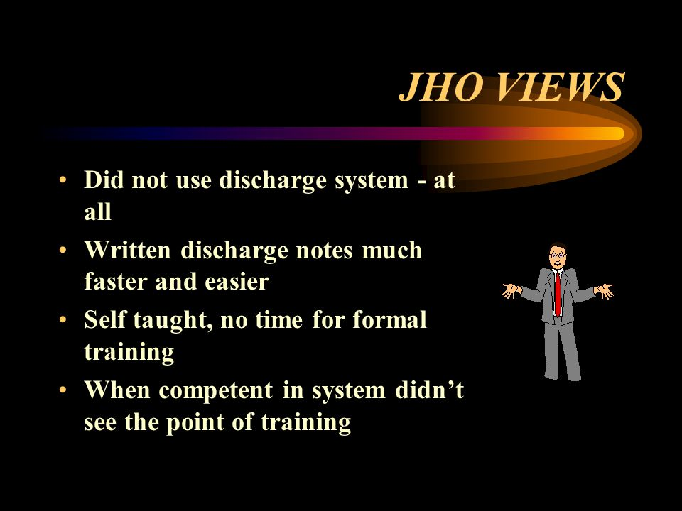 JHO VIEWS Did not use discharge system - at all Written discharge notes much faster and easier Self taught, no time for formal training When competent in system didn't see the point of training