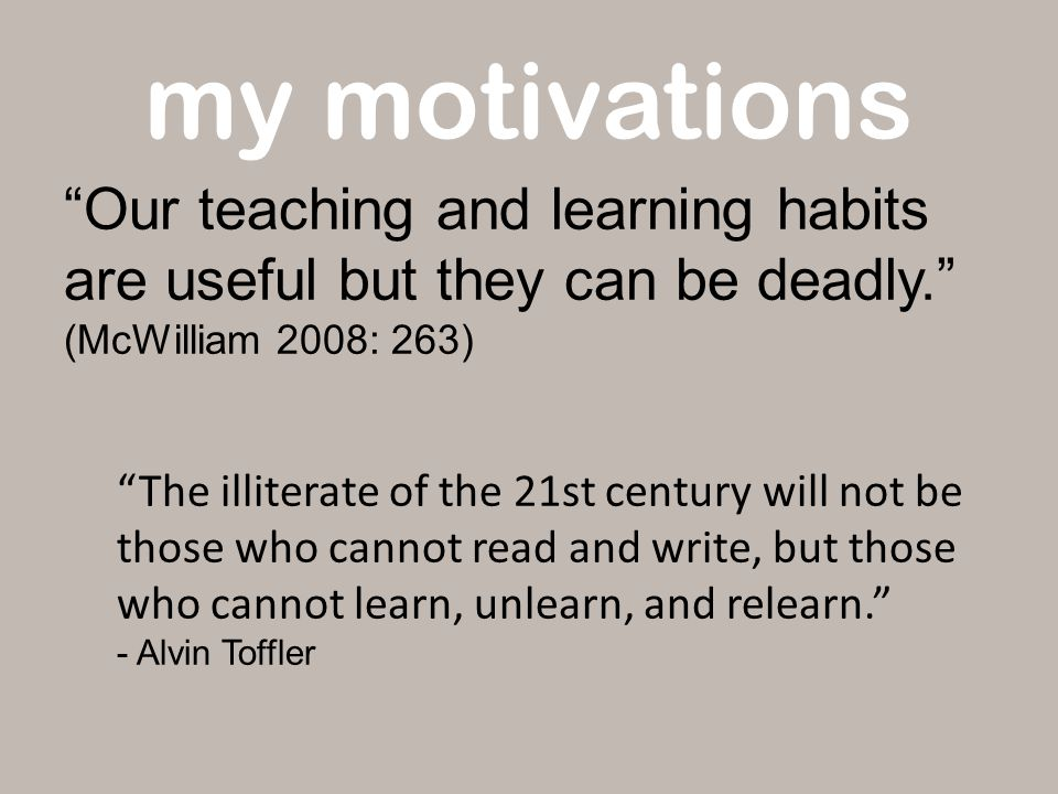 my motivations Our teaching and learning habits are useful but they can be deadly. (McWilliam 2008: 263) The illiterate of the 21st century will not be those who cannot read and write, but those who cannot learn, unlearn, and relearn. - Alvin Toffler