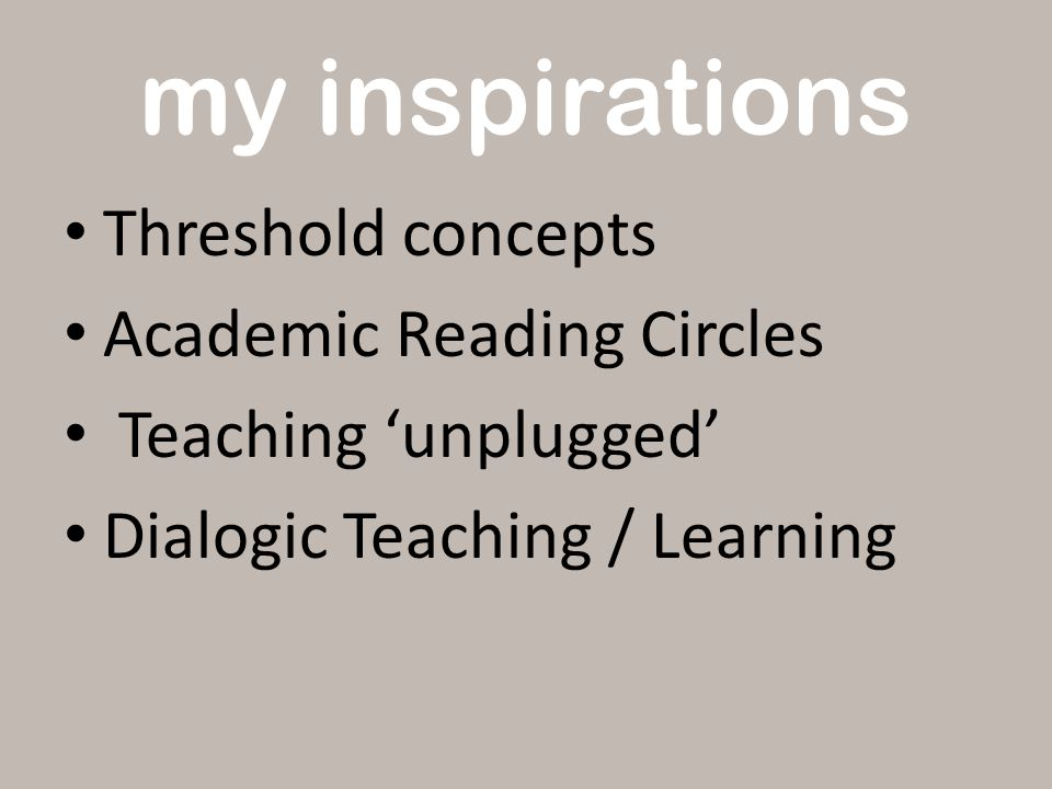 my inspirations Threshold concepts Academic Reading Circles Teaching 'unplugged' Dialogic Teaching / Learning