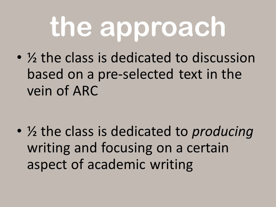 the approach ½ the class is dedicated to discussion based on a pre-selected text in the vein of ARC ½ the class is dedicated to producing writing and focusing on a certain aspect of academic writing