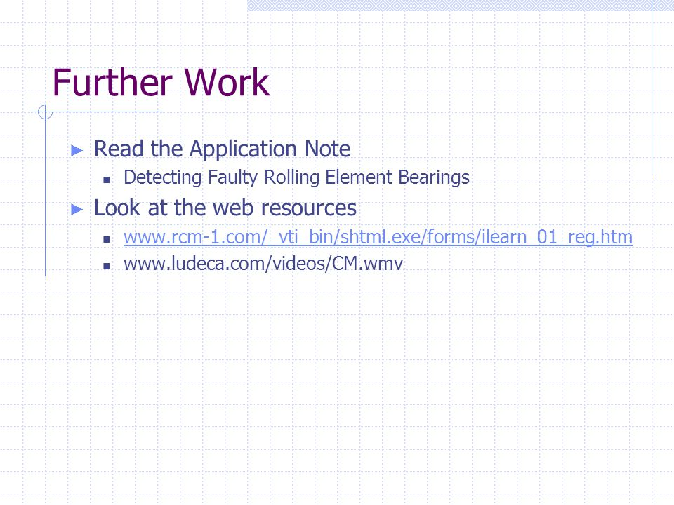 Further Work ► Read the Application Note Detecting Faulty Rolling Element Bearings ► Look at the web resources www.rcm-1.com/_vti_bin/shtml.exe/forms/