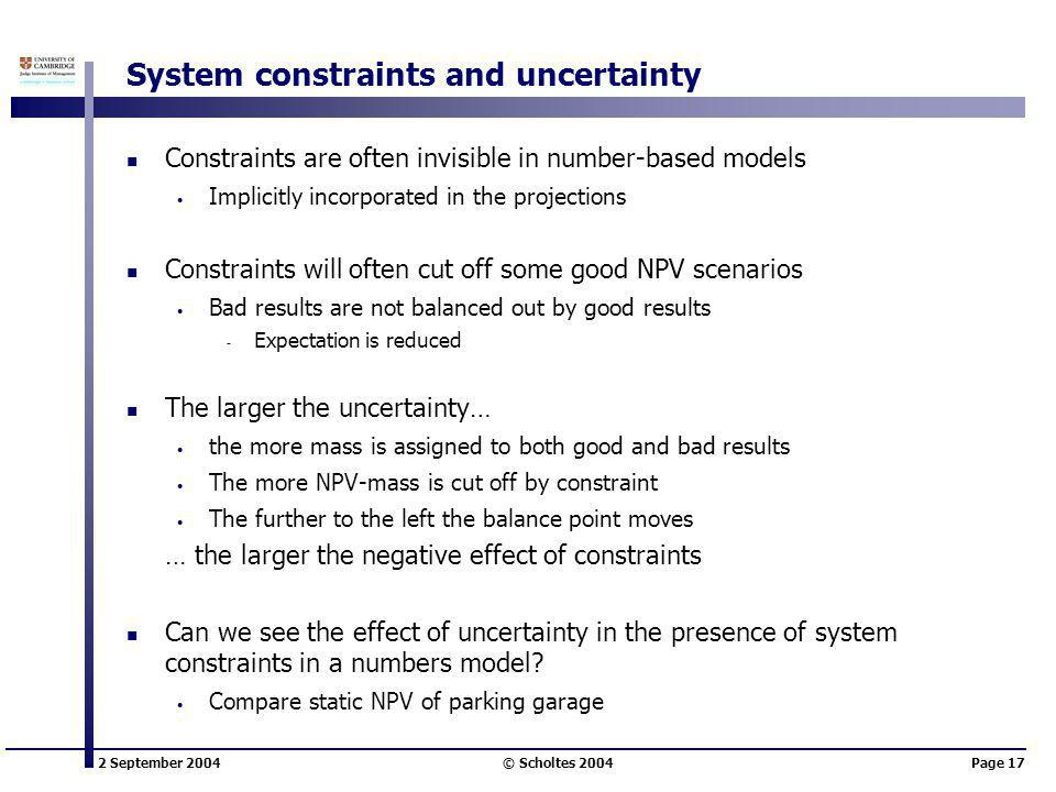 2 September 2004 © Scholtes 2004Page 17 System constraints and uncertainty Constraints are often invisible in number-based models Implicitly incorporated in the projections Constraints will often cut off some good NPV scenarios Bad results are not balanced out by good results ̵ Expectation is reduced The larger the uncertainty… the more mass is assigned to both good and bad results The more NPV-mass is cut off by constraint The further to the left the balance point moves … the larger the negative effect of constraints Can we see the effect of uncertainty in the presence of system constraints in a numbers model.