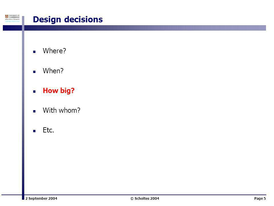 2 September 2004 © Scholtes 2004Page 5 Design decisions Where When How big With whom Etc.