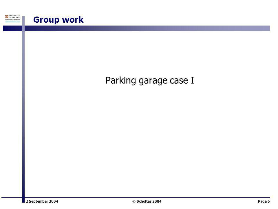 2 September 2004 © Scholtes 2004Page 6 Group work Parking garage case I